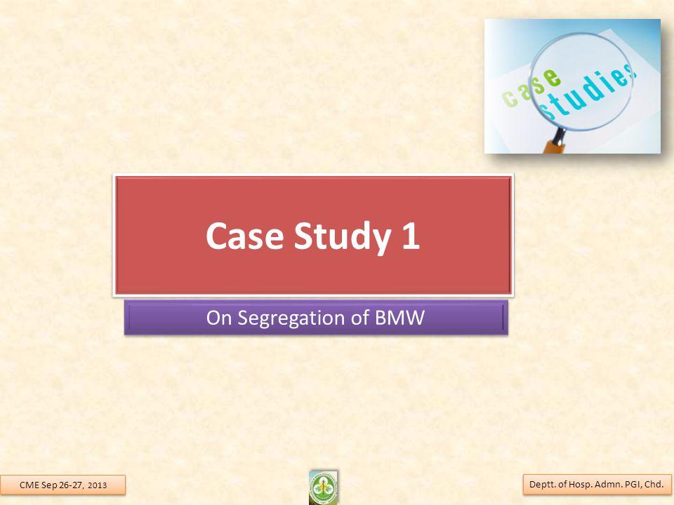 Case Study 1 On Segregation of BMW Deptt. of Hosp. Admn. PGI, Chd. CME Sep 26-27, 2013