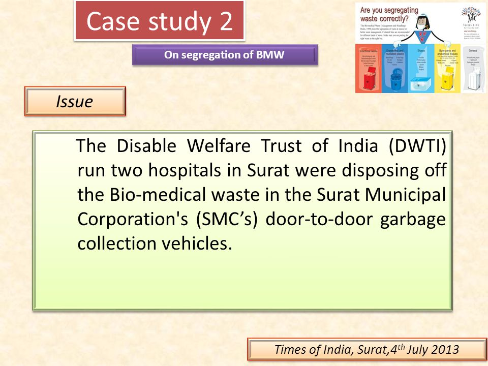 Case study 2 On segregation of BMW Issue The Disable Welfare Trust of India (DWTI) run two hospitals in Surat were disposing off the Bio-medical waste
