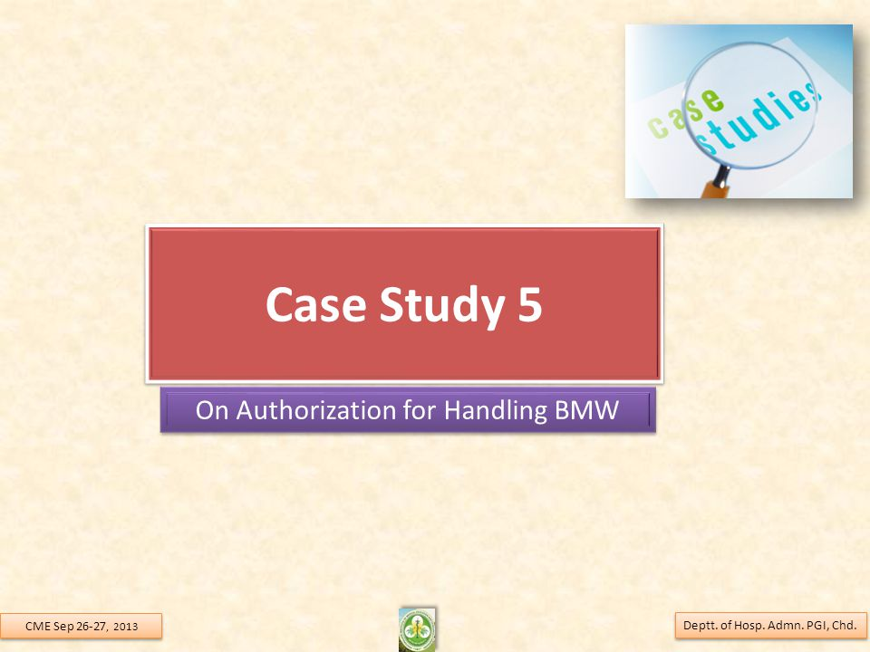 Case Study 5 On Authorization for Handling BMW Deptt. of Hosp. Admn. PGI, Chd. CME Sep 26-27, 2013