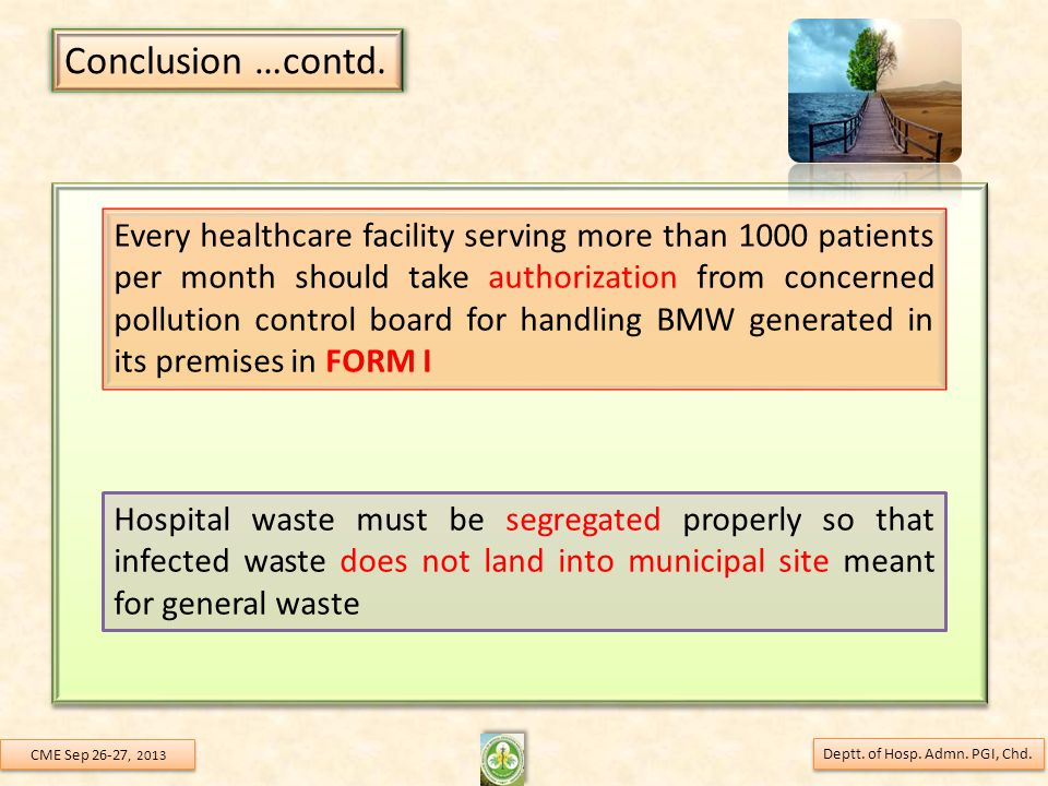 Every healthcare facility serving more than 1000 patients per month should take authorization from concerned pollution control board for handling BMW generated in its premises in FORM I Hospital waste must be segregated properly so that infected waste does not land into municipal site meant for general waste Conclusion …contd.