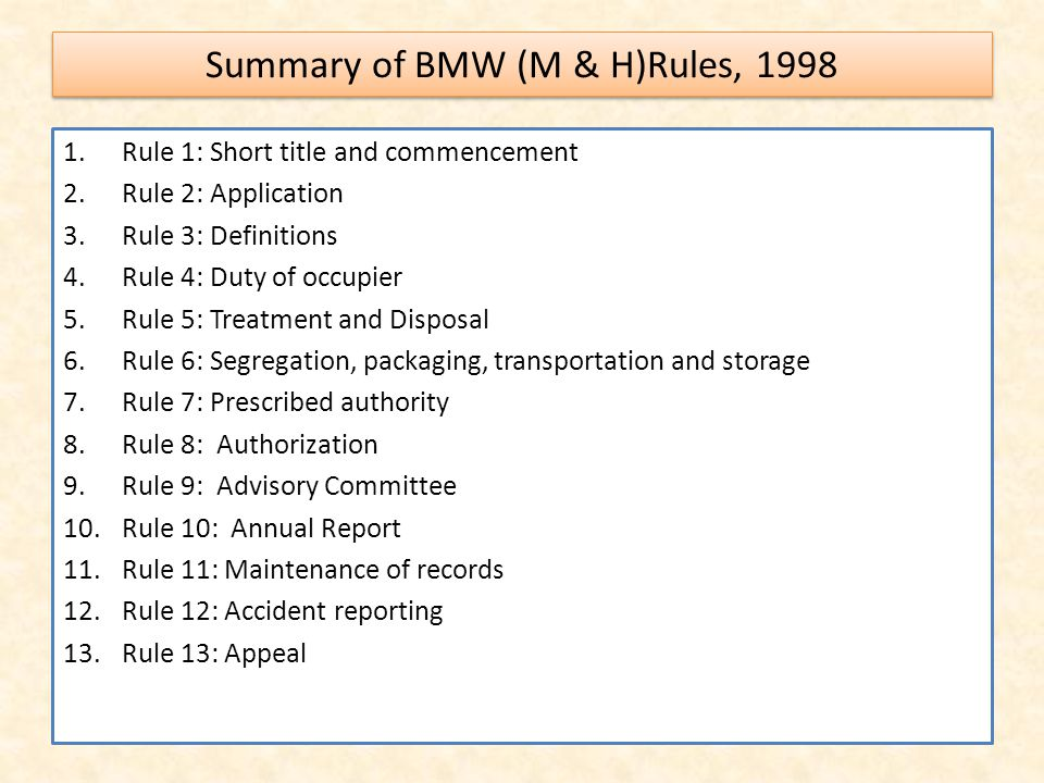 Summary of BMW (M & H)Rules, 1998 1.Rule 1: Short title and commencement 2.Rule 2: Application 3.Rule 3: Definitions 4.Rule 4: Duty of occupier 5.Rule 5: Treatment and Disposal 6.Rule 6: Segregation, packaging, transportation and storage 7.Rule 7: Prescribed authority 8.Rule 8: Authorization 9.Rule 9: Advisory Committee 10.Rule 10: Annual Report 11.Rule 11: Maintenance of records 12.Rule 12: Accident reporting 13.Rule 13: Appeal
