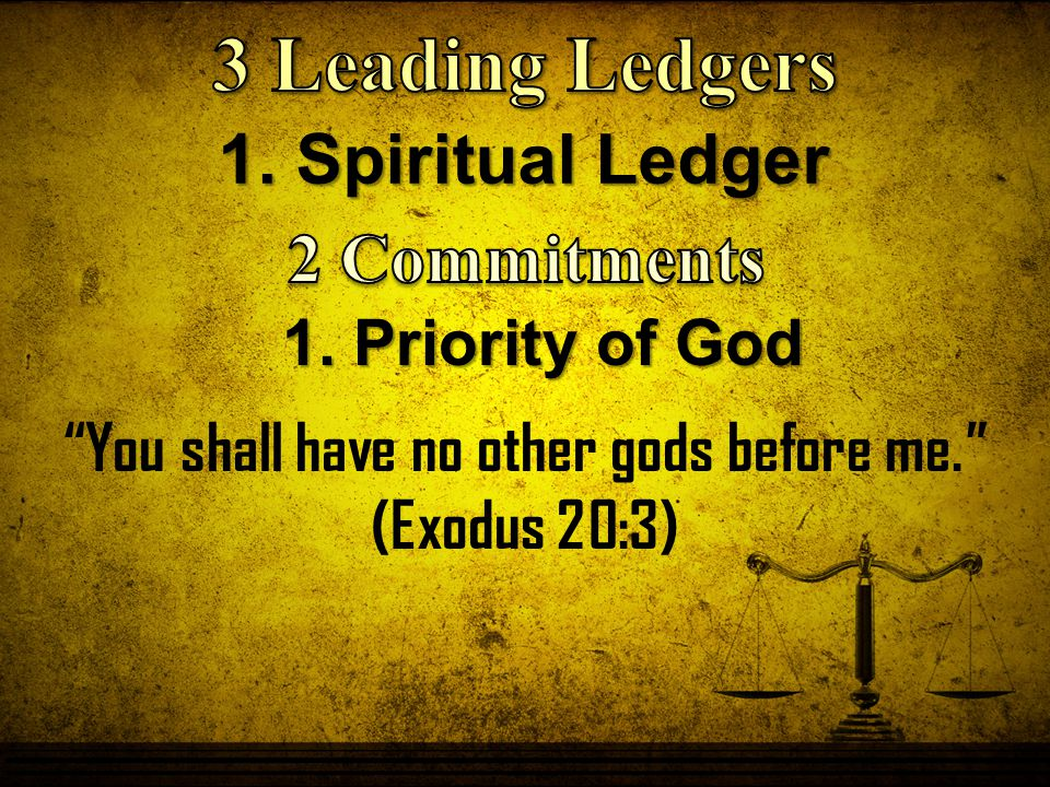 1. Spiritual Ledger 1. Priority of God You shall have no other gods before me. (Exodus 20:3)