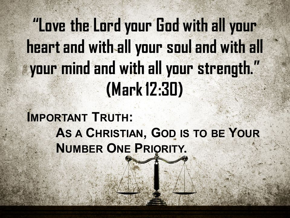 Love the Lord your God with all your heart and with all your soul and with all your mind and with all your strength. (Mark 12:30) I MPORTANT T RUTH : A S A C HRISTIAN, G OD IS TO BE Y OUR N UMBER O NE P RIORITY.