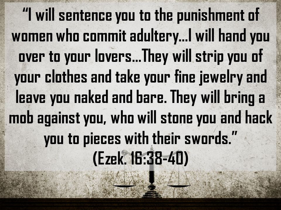 I will sentence you to the punishment of women who commit adultery…I will hand you over to your lovers…They will strip you of your clothes and take your fine jewelry and leave you naked and bare.