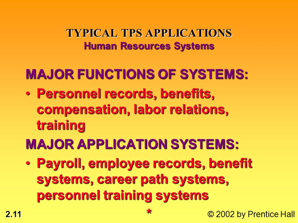 2.11 © 2002 by Prentice Hall TYPICAL TPS APPLICATIONS Human Resources Systems MAJOR FUNCTIONS OF SYSTEMS: Personnel records, benefits, compensation, labor relations, trainingPersonnel records, benefits, compensation, labor relations, training MAJOR APPLICATION SYSTEMS: Payroll, employee records, benefit systems, career path systems, personnel training systemsPayroll, employee records, benefit systems, career path systems, personnel training systems*