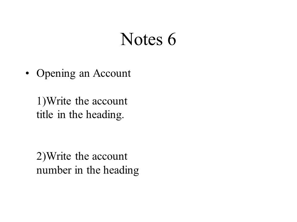 Notes 6 Opening an Account 1)Write the account title in the heading.