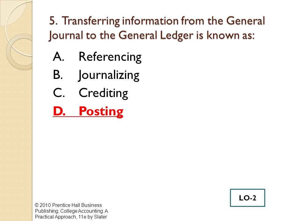 5. Transferring information from the General Journal to the General Ledger is known as: A.Referencing B.Journalizing C.Crediting D.Posting © 2010 Pren