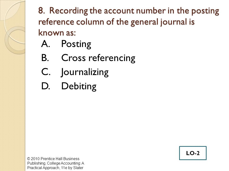 8. Recording the account number in the posting reference column of the general journal is known as: A.Posting B.Cross referencing C.Journalizing D.Deb