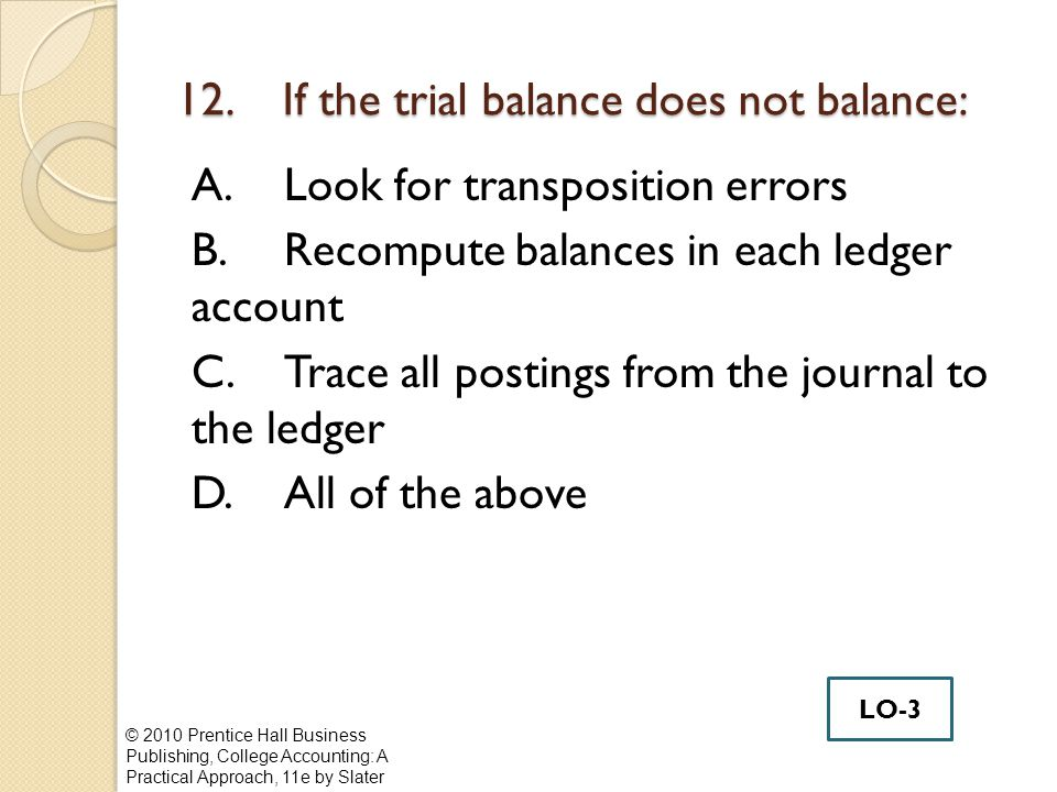 12. If the trial balance does not balance: A.Look for transposition errors B.Recompute balances in each ledger account C.Trace all postings from the j