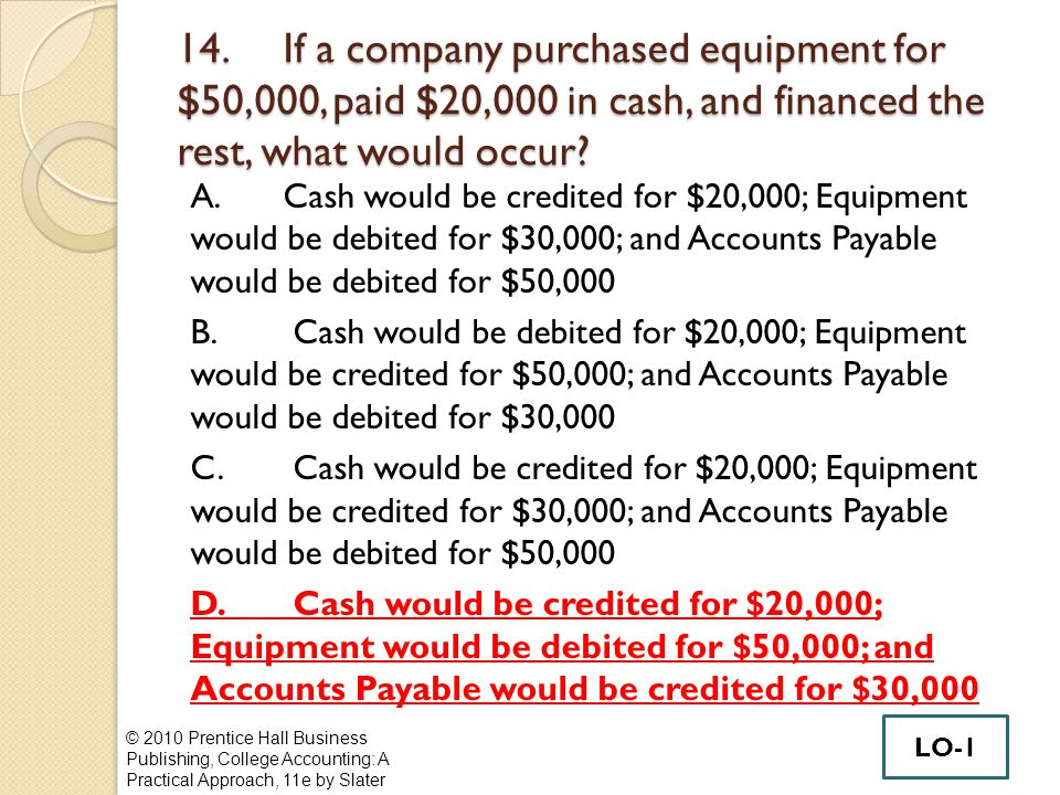 14. If a company purchased equipment for $50,000, paid $20,000 in cash, and financed the rest, what would occur? A.Cash would be credited for $20,000;