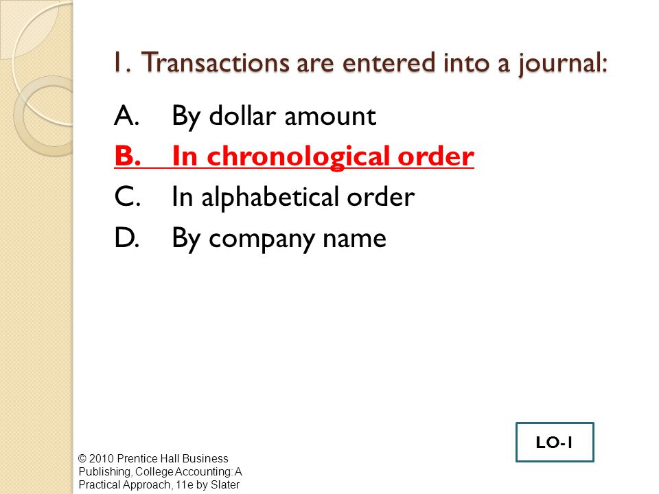 1. Transactions are entered into a journal: A.By dollar amount B.In chronological order C.In alphabetical order D.By company name © 2010 Prentice Hall