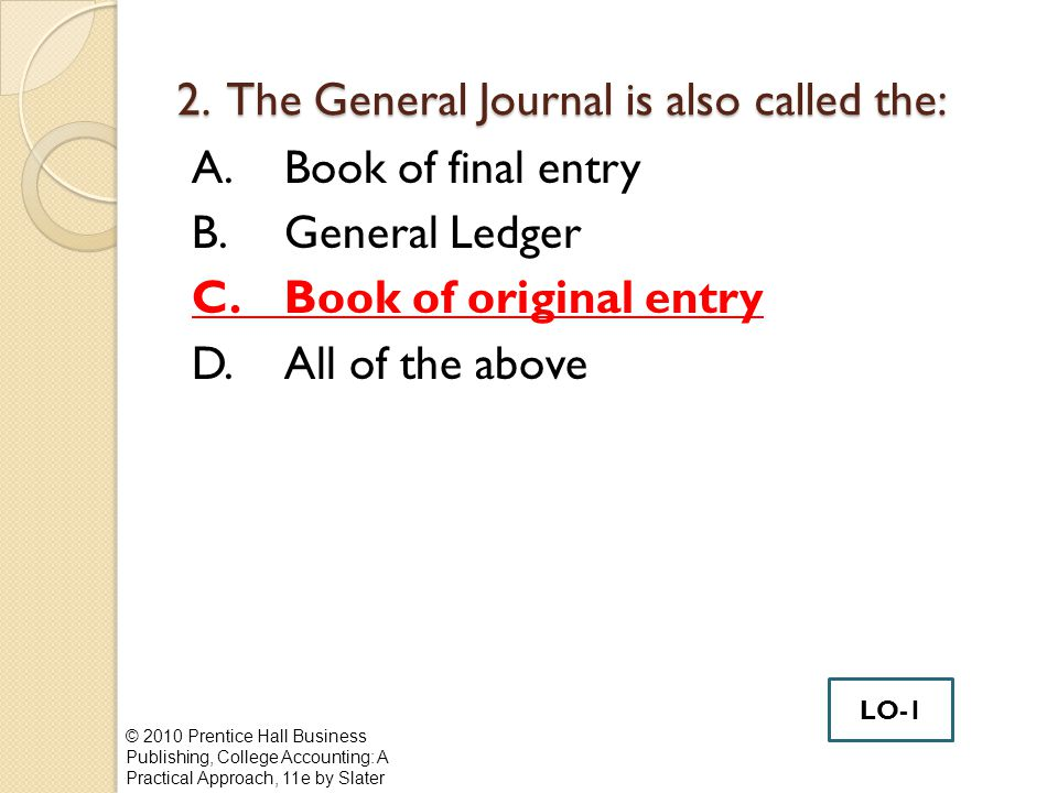 2. The General Journal is also called the: A.Book of final entry B.General Ledger C.Book of original entry D.All of the above © 2010 Prentice Hall Bus