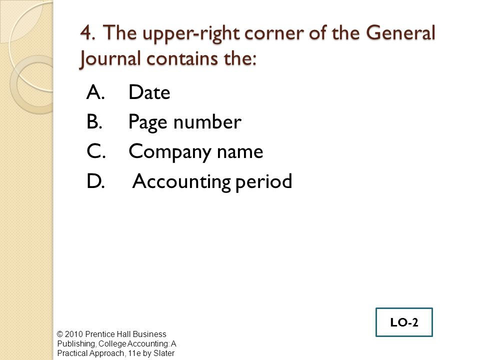 4. The upper-right corner of the General Journal contains the: A.Date B.Page number C.Company name D. Accounting period © 2010 Prentice Hall Business