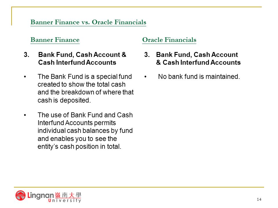 14 Banner Finance vs. Oracle Financials Banner Finance Oracle Financials 3.Bank Fund, Cash Account & Cash Interfund Accounts The Bank Fund is a specia