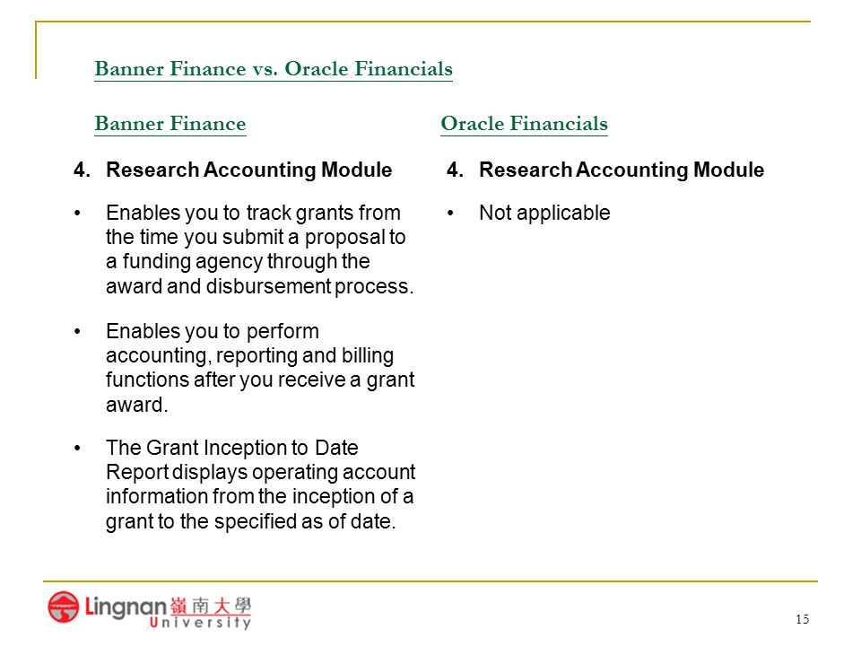 15 Banner Finance vs. Oracle Financials Banner Finance Oracle Financials 4.Research Accounting Module Enables you to track grants from the time you su