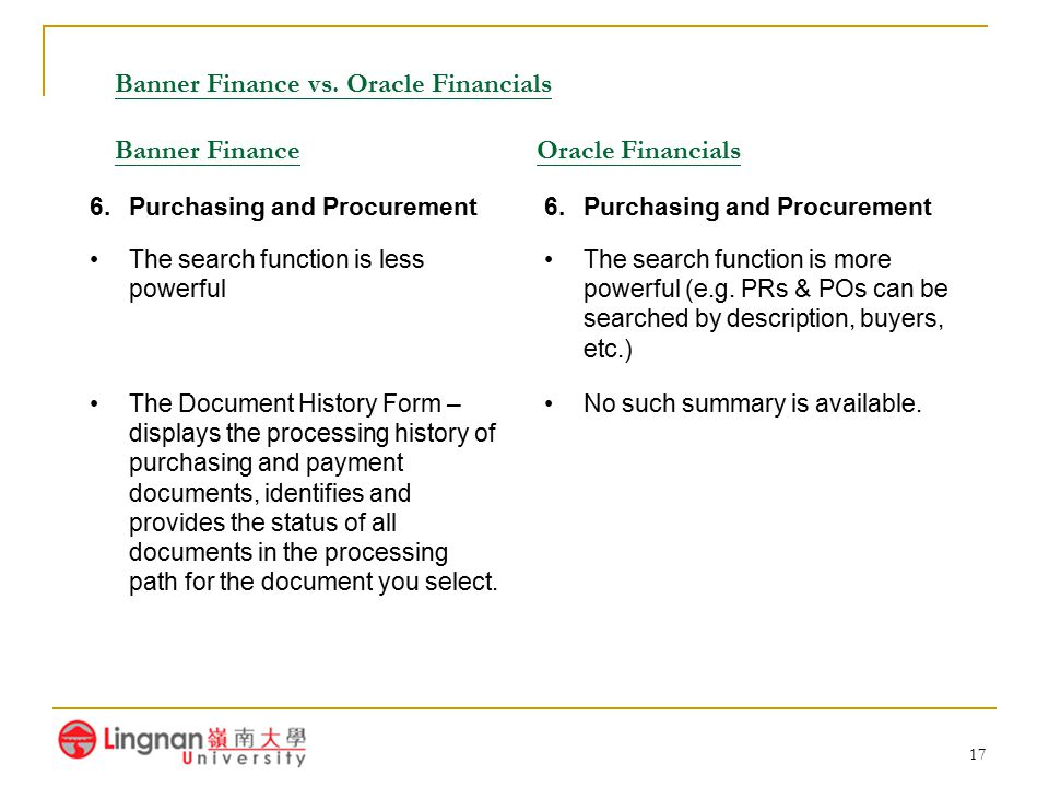 17 Banner Finance vs. Oracle Financials Banner Finance Oracle Financials 6.Purchasing and Procurement The search function is less powerful The search