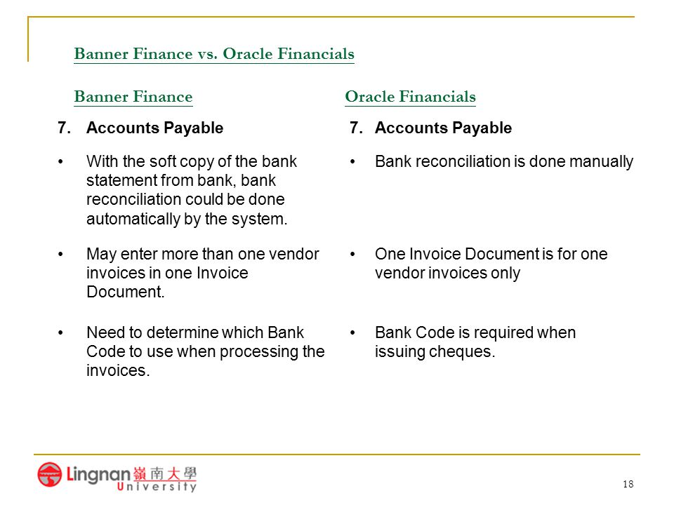 18 Banner Finance vs. Oracle Financials Banner Finance Oracle Financials 7.Accounts Payable With the soft copy of the bank statement from bank, bank r
