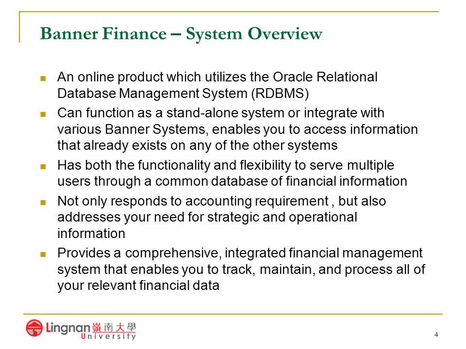 5 Major Features of Banner Finance Comprehensive Reporting – numerous standard hard copy reports and online inquiry forms Menu and Help Forms – to assist you with online documentation Online Data Entry – the system subjects the data to the appropriate validation test Validation Forms – flexibility to enter values that meet specific requirements, do not need to make any coding changes Maintenance Forms – allows to enter data with ease and assurance Audit Trail – provides for tracking data from point of entry through archiving Processing Rules – can format the processing rules for specific requirement, requires some coding User-defined Security – ensures that only authorized users can view and / or update certain data Online Documentation – comes with a dynamic help set to help you navigate through the system and its forms