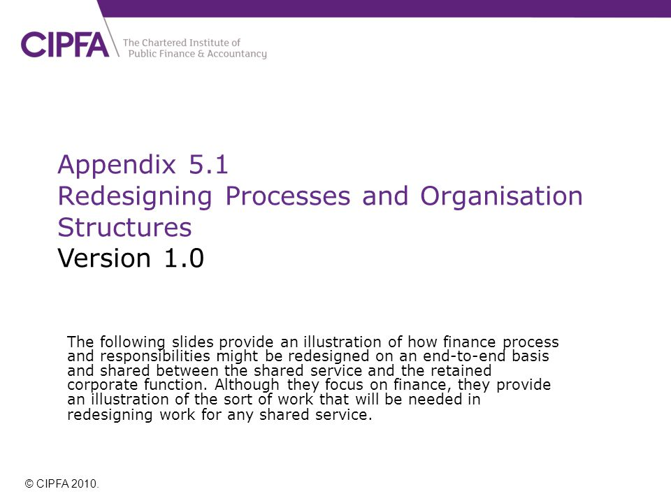 Appendix 5.1 Redesigning Processes and Organisation Structures Version 1.0 The following slides provide an illustration of how finance process and responsibilities might be redesigned on an end-to-end basis and shared between the shared service and the retained corporate function.