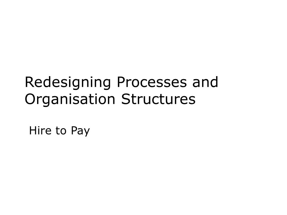 Redesigning Processes and Organisation Structures Hire to Pay