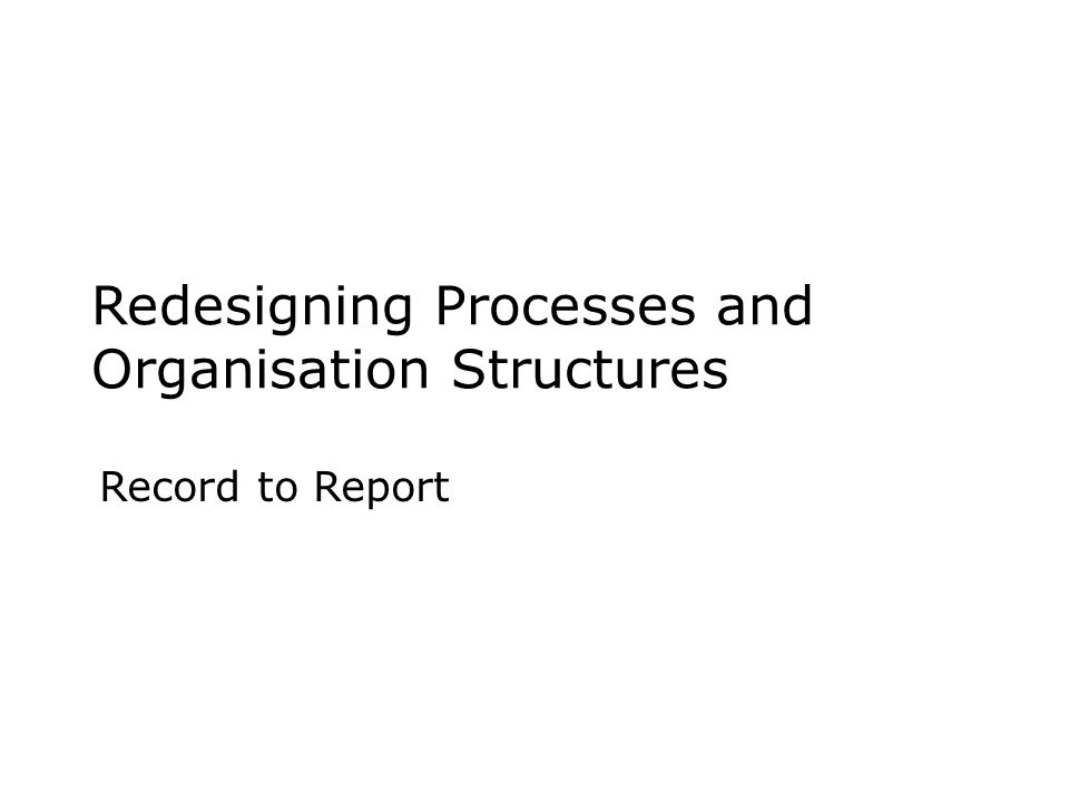 Redesigning Processes and Organisation Structures Record to Report