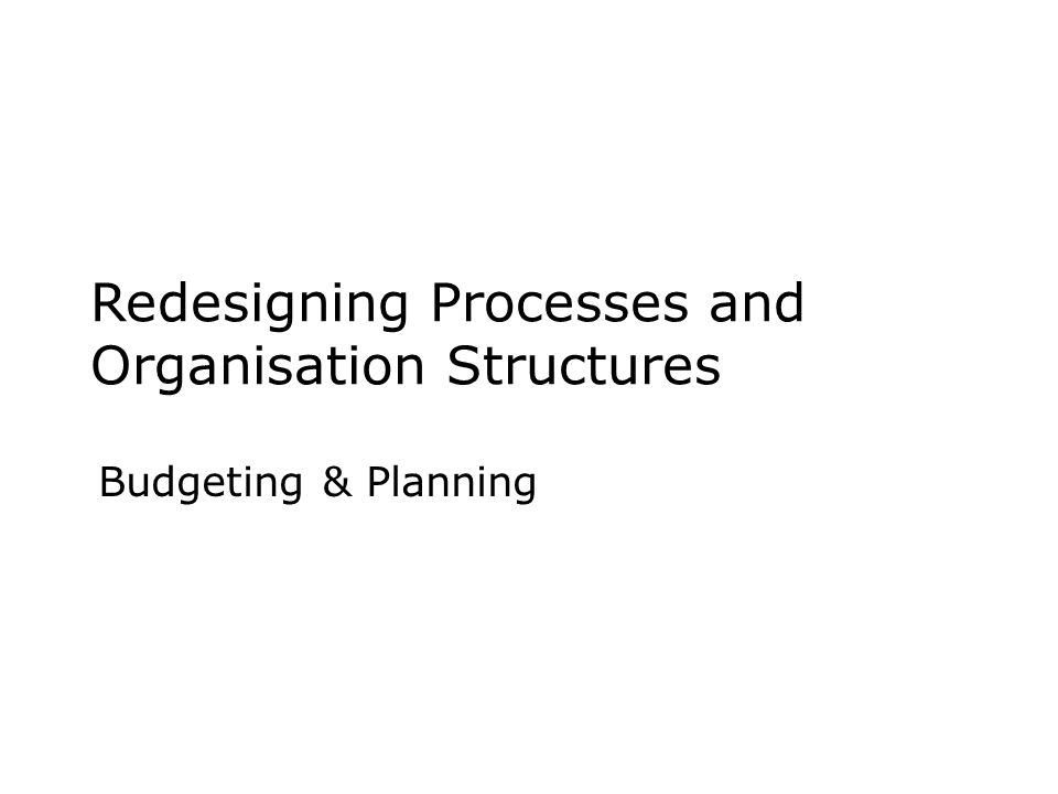 Redesigning Processes and Organisation Structures Budgeting & Planning