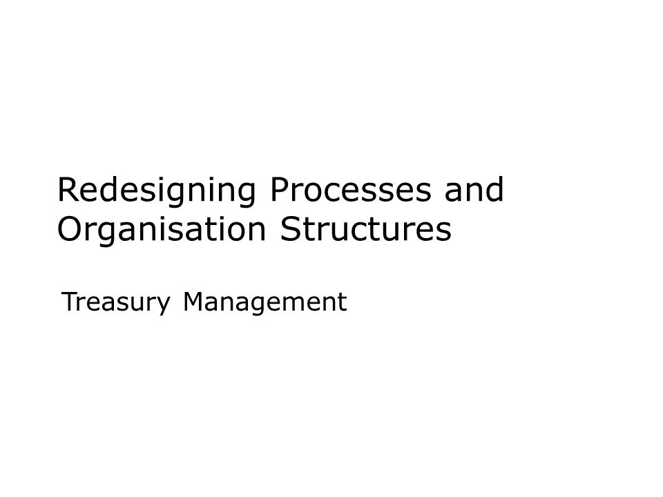 Redesigning Processes and Organisation Structures Treasury Management
