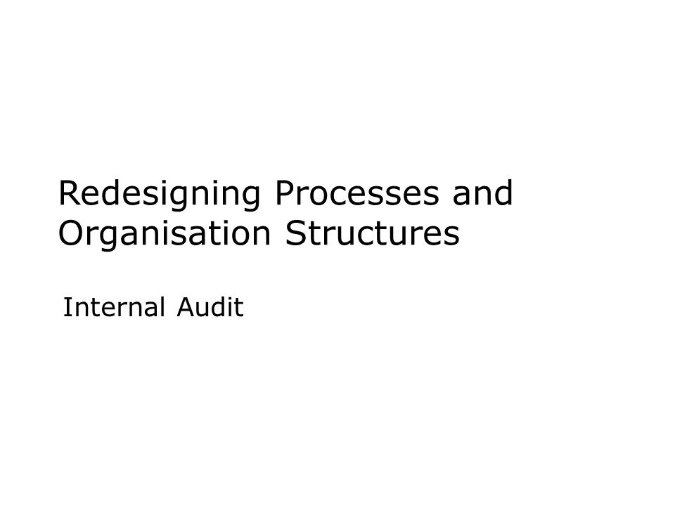 Redesigning Processes and Organisation Structures Internal Audit