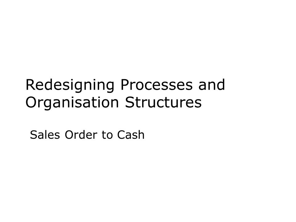 Redesigning Processes and Organisation Structures Sales Order to Cash
