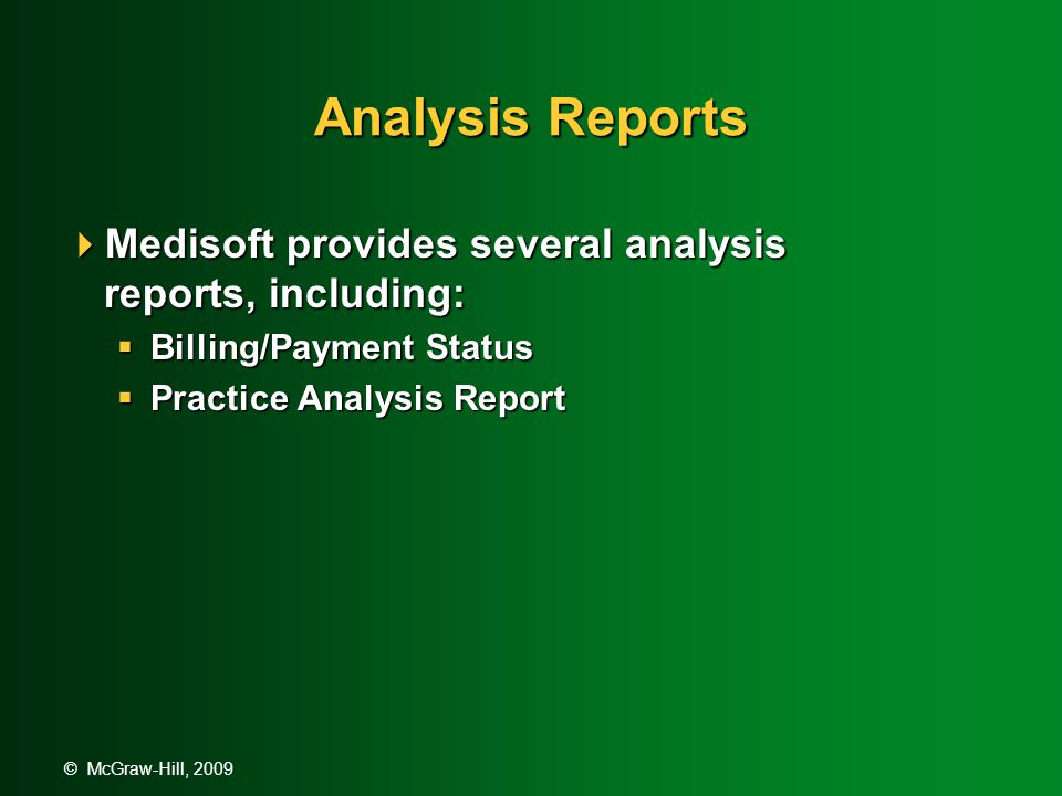 © McGraw-Hill, 2009 Analysis Reports  The Billing/Payment Status report lists the status of all transactions that have responsible insurance carriers, showing who has paid and who has not been billed.