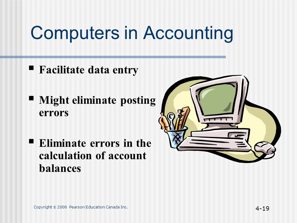 Copyright  2006 Pearson Education Canada Inc. 4-19 Computers in Accounting  Facilitate data entry  Might eliminate posting errors  Eliminate error