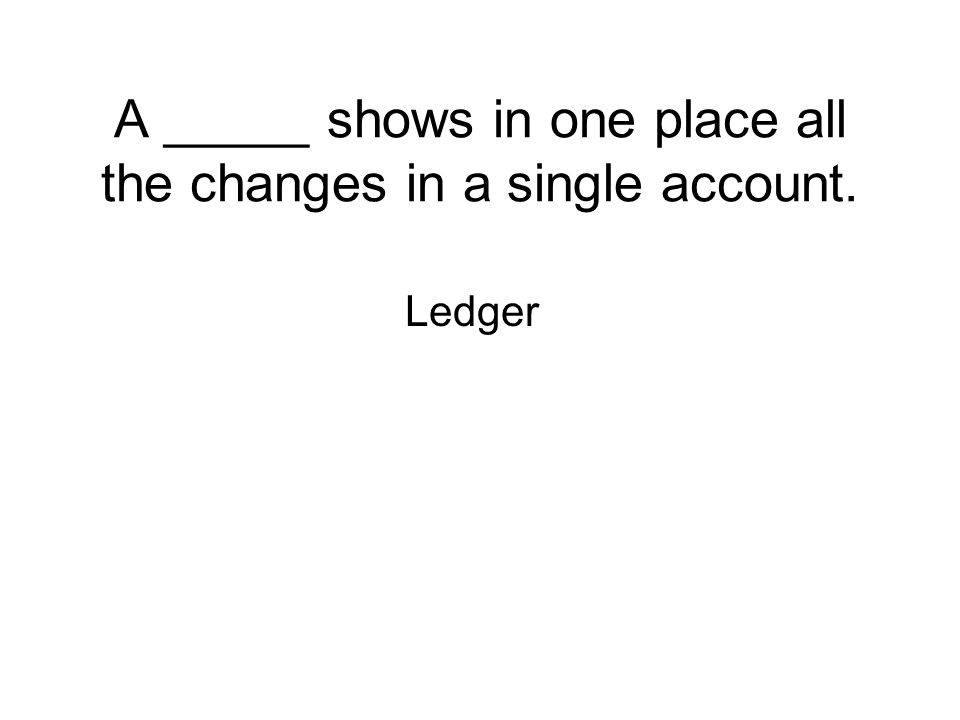 A _____ shows in one place all the changes in a single account. Ledger