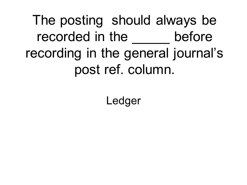 The posting should always be recorded in the _____ before recording in the general journal's post ref. column. Ledger