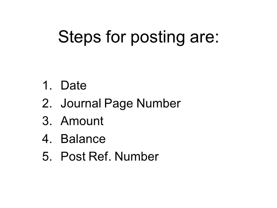 Steps for posting are: 1.Date 2.Journal Page Number 3.Amount 4.Balance 5.Post Ref. Number