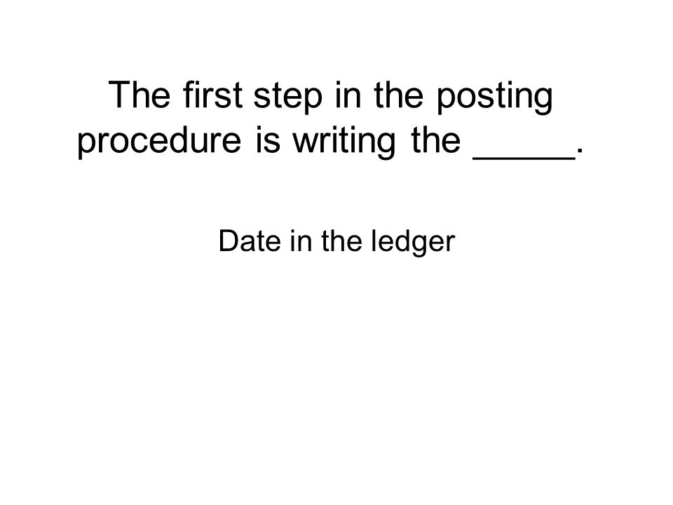 The first step in the posting procedure is writing the _____. Date in the ledger