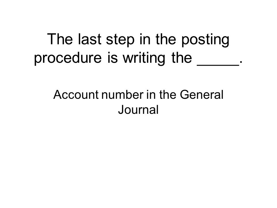 The last step in the posting procedure is writing the _____. Account number in the General Journal