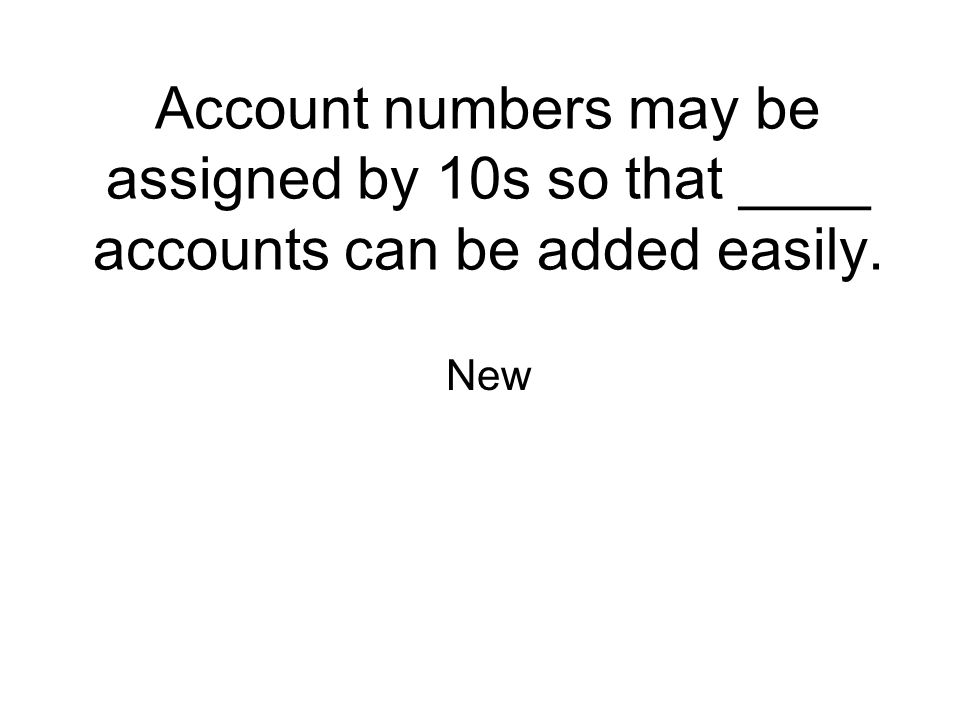 Account numbers may be assigned by 10s so that ____ accounts can be added easily. New