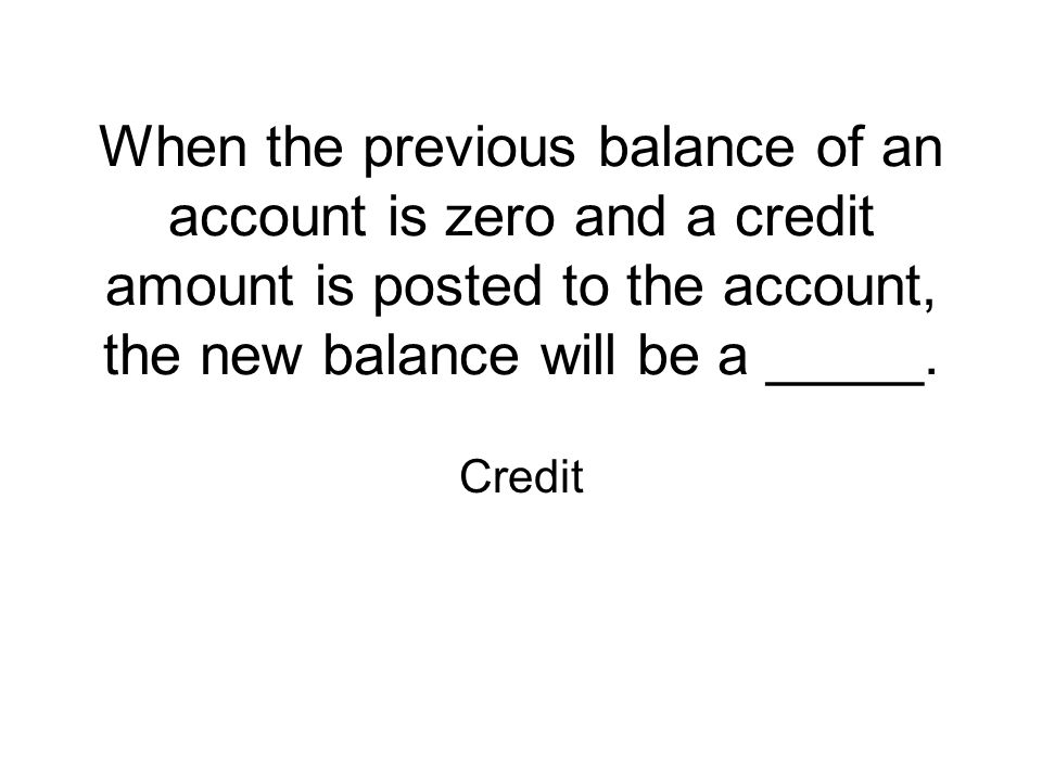 When the previous balance of an account is zero and a credit amount is posted to the account, the new balance will be a _____. Credit
