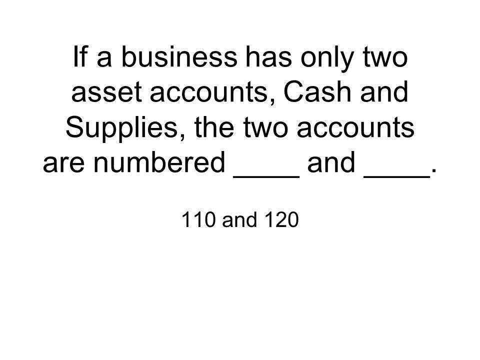 If a business has only two asset accounts, Cash and Supplies, the two accounts are numbered ____ and ____. 110 and 120