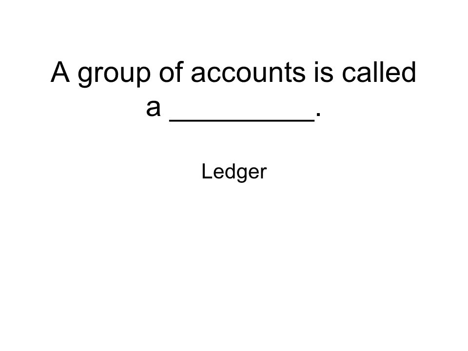 A group of accounts is called a _________. Ledger