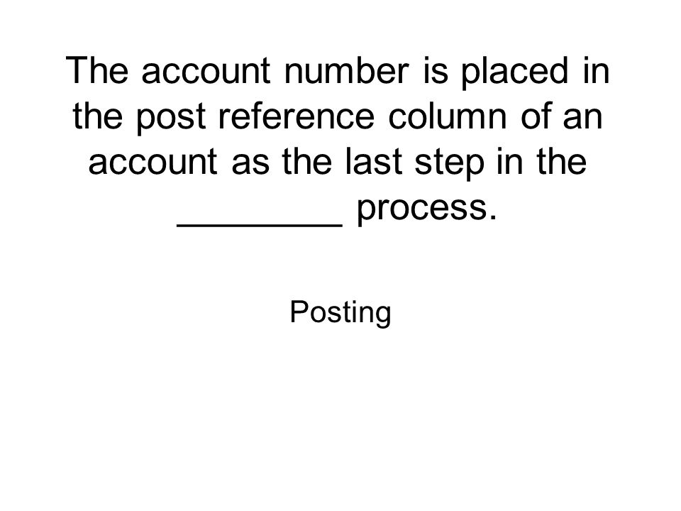 The account number is placed in the post reference column of an account as the last step in the ________ process. Posting