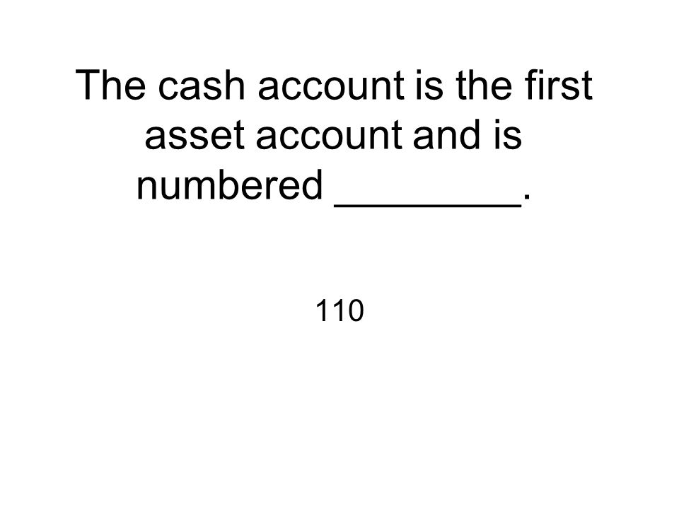 The cash account is the first asset account and is numbered ________. 110