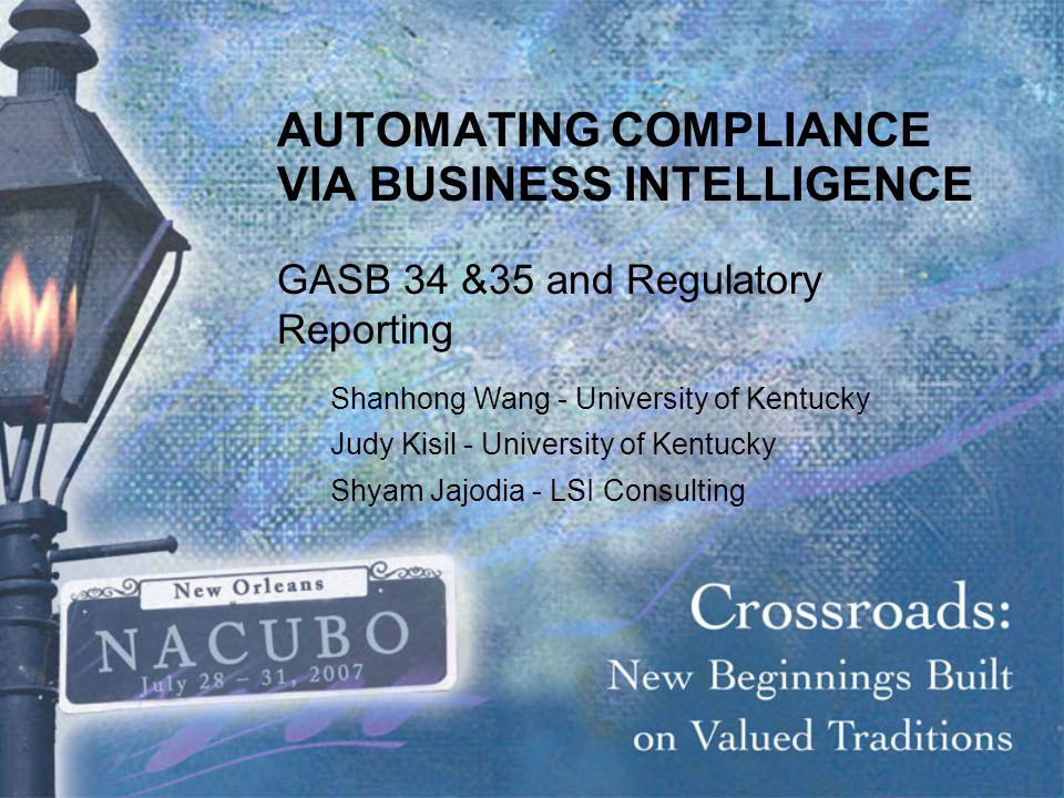 AUTOMATING COMPLIANCE VIA BUSINESS INTELLIGENCE GASB 34 &35 and Regulatory Reporting Shanhong Wang - University of Kentucky Judy Kisil - University of Kentucky Shyam Jajodia - LSI Consulting