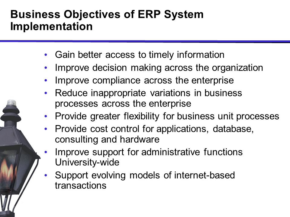 Business Objectives of ERP System Implementation Gain better access to timely information Improve decision making across the organization Improve compliance across the enterprise Reduce inappropriate variations in business processes across the enterprise Provide greater flexibility for business unit processes Provide cost control for applications, database, consulting and hardware Improve support for administrative functions University-wide Support evolving models of internet-based transactions