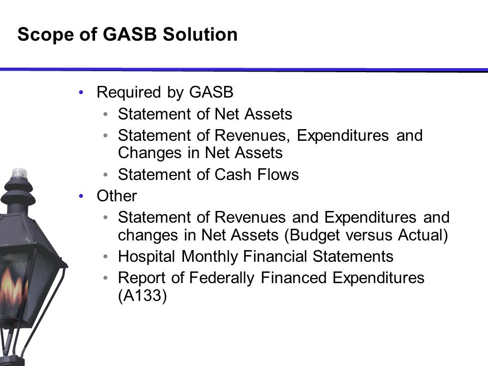 Scope of GASB Solution Required by GASB Statement of Net Assets Statement of Revenues, Expenditures and Changes in Net Assets Statement of Cash Flows Other Statement of Revenues and Expenditures and changes in Net Assets (Budget versus Actual) Hospital Monthly Financial Statements Report of Federally Financed Expenditures (A133)