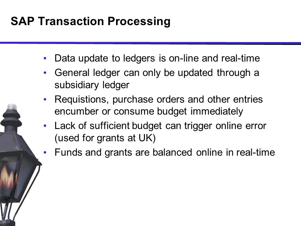 SAP Transaction Processing Data update to ledgers is on-line and real-time General ledger can only be updated through a subsidiary ledger Requistions, purchase orders and other entries encumber or consume budget immediately Lack of sufficient budget can trigger online error (used for grants at UK) Funds and grants are balanced online in real-time