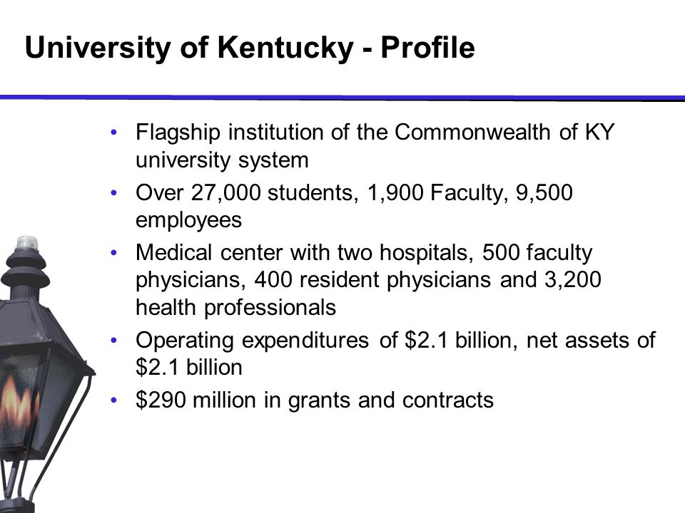 University of Kentucky - Profile Flagship institution of the Commonwealth of KY university system Over 27,000 students, 1,900 Faculty, 9,500 employees Medical center with two hospitals, 500 faculty physicians, 400 resident physicians and 3,200 health professionals Operating expenditures of $2.1 billion, net assets of $2.1 billion $290 million in grants and contracts