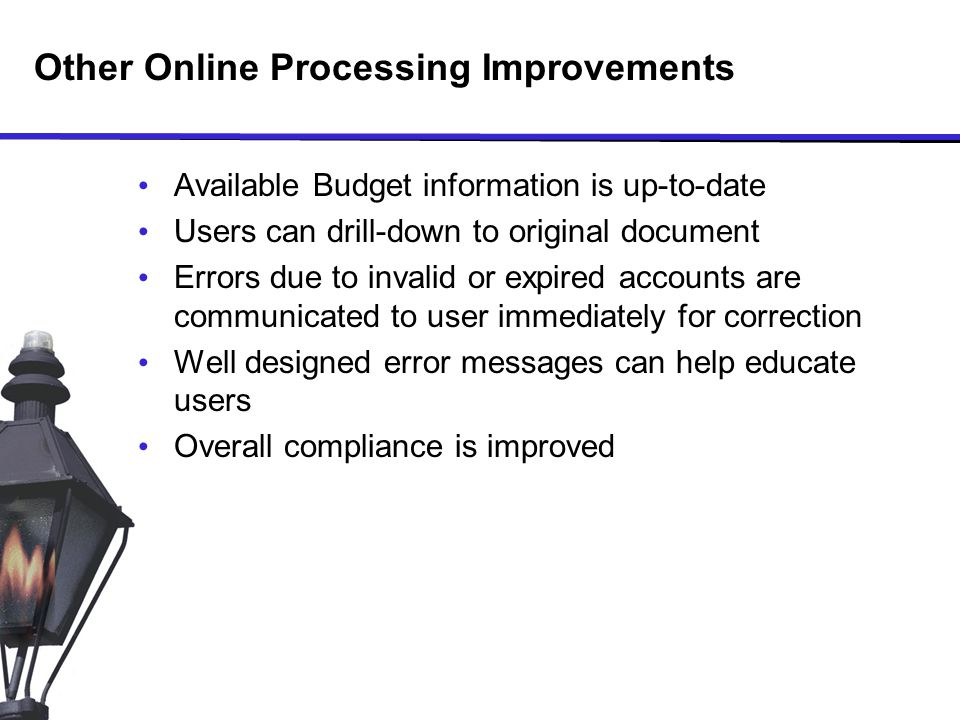 Other Online Processing Improvements Available Budget information is up-to-date Users can drill-down to original document Errors due to invalid or expired accounts are communicated to user immediately for correction Well designed error messages can help educate users Overall compliance is improved