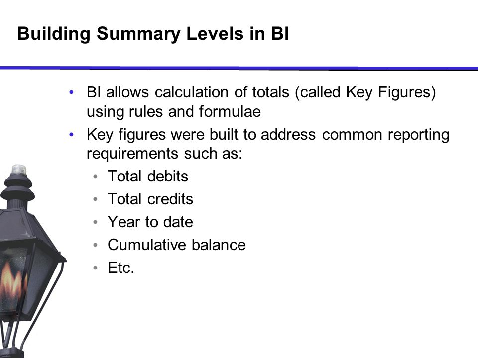 Building Summary Levels in BI BI allows calculation of totals (called Key Figures) using rules and formulae Key figures were built to address common reporting requirements such as: Total debits Total credits Year to date Cumulative balance Etc.