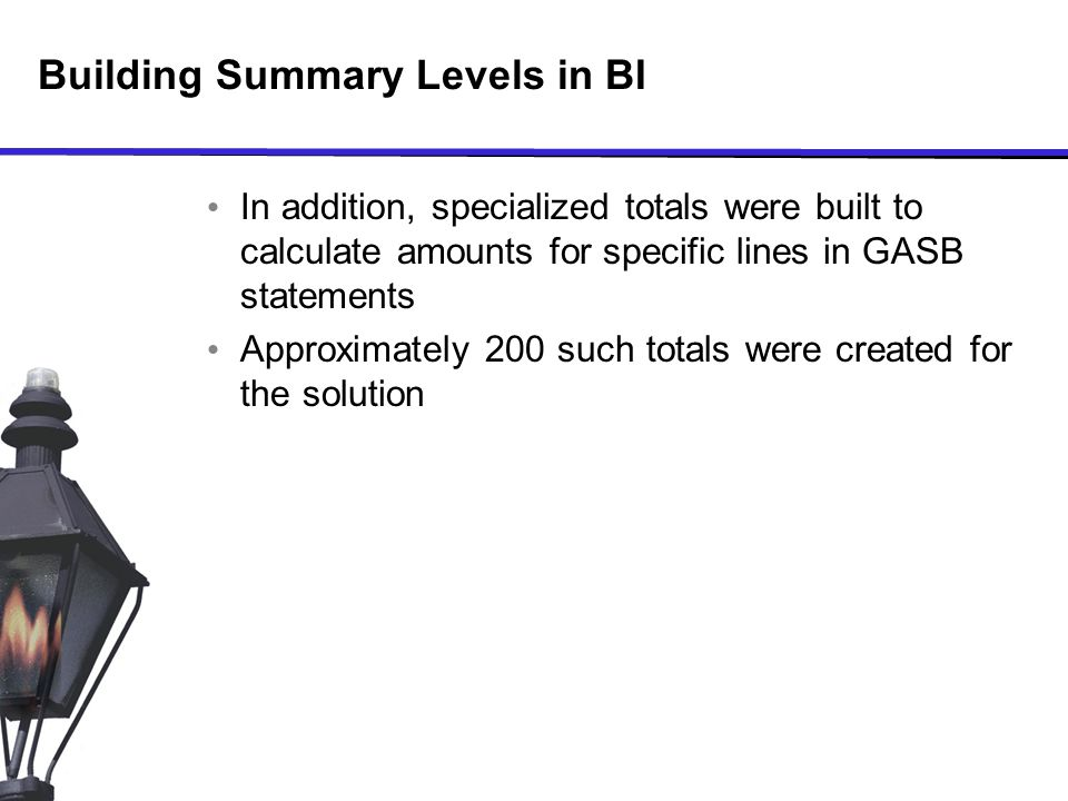 Building Summary Levels in BI In addition, specialized totals were built to calculate amounts for specific lines in GASB statements Approximately 200 such totals were created for the solution